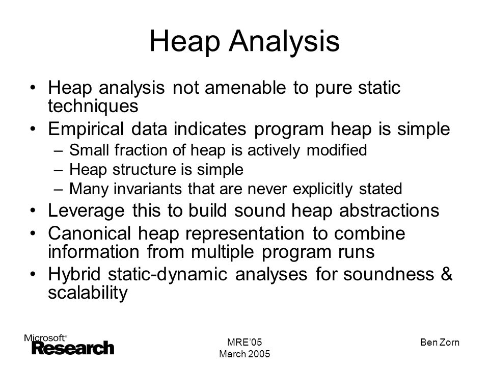 MRE'05 March 2005 Ben Zorn Heap Analysis Heap analysis not amenable to pure static techniques Empirical data indicates program heap is simple –Small fraction of heap is actively modified –Heap structure is simple –Many invariants that are never explicitly stated Leverage this to build sound heap abstractions Canonical heap representation to combine information from multiple program runs Hybrid static-dynamic analyses for soundness & scalability