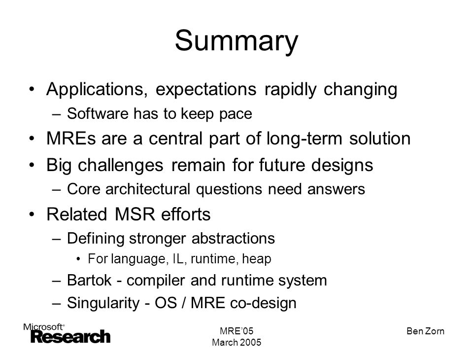 MRE'05 March 2005 Ben Zorn Summary Applications, expectations rapidly changing –Software has to keep pace MREs are a central part of long-term solution Big challenges remain for future designs –Core architectural questions need answers Related MSR efforts –Defining stronger abstractions For language, IL, runtime, heap –Bartok - compiler and runtime system –Singularity - OS / MRE co-design