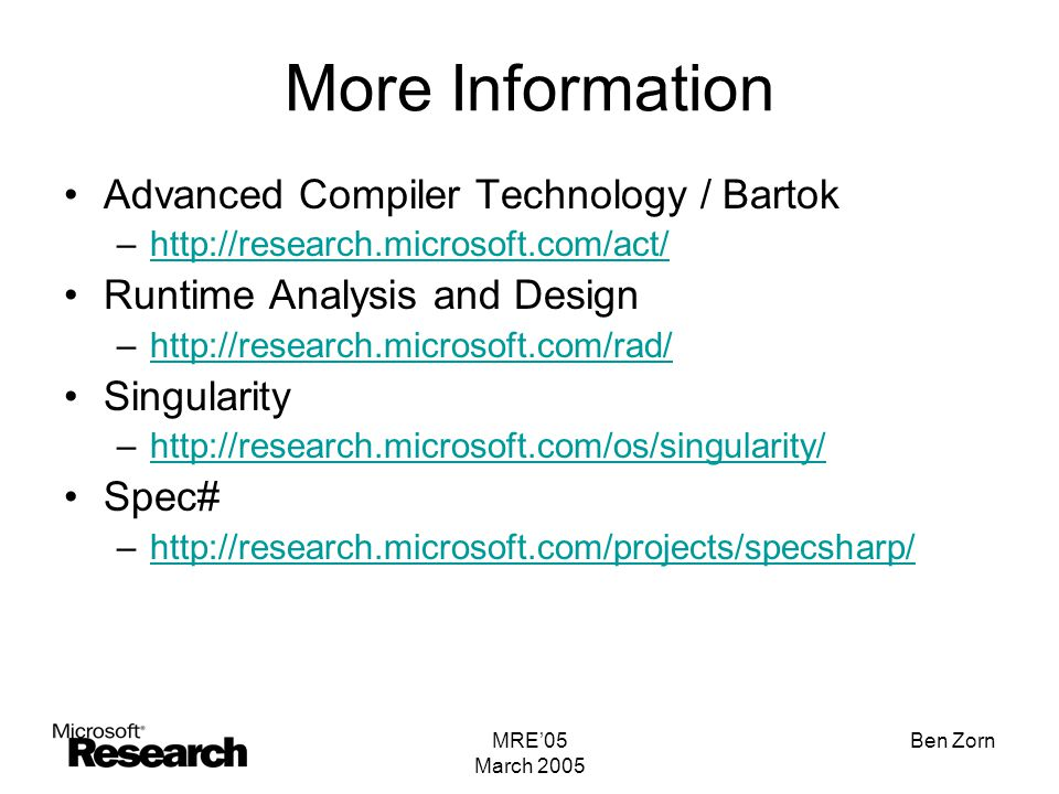 MRE'05 March 2005 Ben Zorn More Information Advanced Compiler Technology / Bartok –http://research.microsoft.com/act/http://research.microsoft.com/act/ Runtime Analysis and Design –http://research.microsoft.com/rad/http://research.microsoft.com/rad/ Singularity –http://research.microsoft.com/os/singularity/http://research.microsoft.com/os/singularity/ Spec# –http://research.microsoft.com/projects/specsharp/http://research.microsoft.com/projects/specsharp/