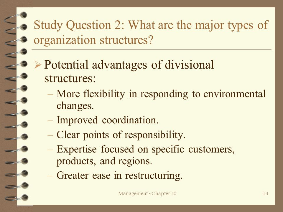 Management - Chapter 1014 Study Question 2: What are the major types of organization structures?  Potential advantages of divisional structures: –Mor