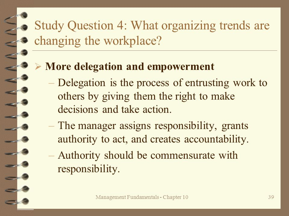 Management Fundamentals - Chapter 1039 Study Question 4: What organizing trends are changing the workplace?  More delegation and empowerment –Delegat