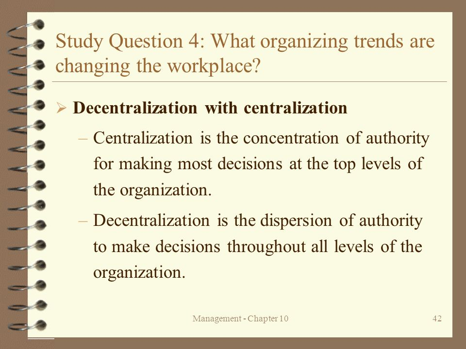 Management - Chapter 1042 Study Question 4: What organizing trends are changing the workplace?  Decentralization with centralization –Centralization