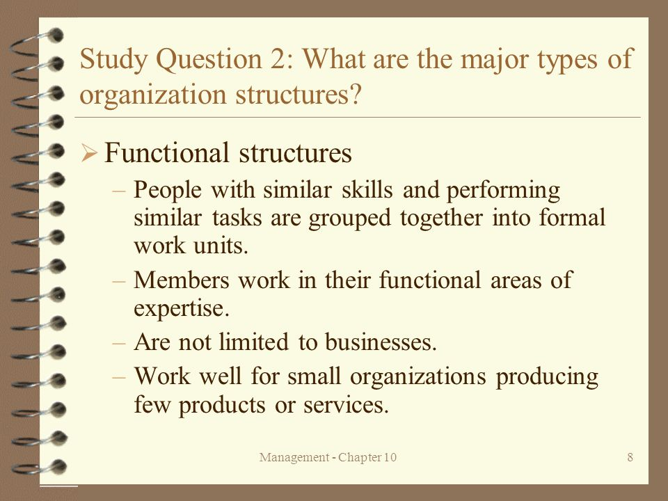 Management - Chapter 108 Study Question 2: What are the major types of organization structures?  Functional structures –People with similar skills an