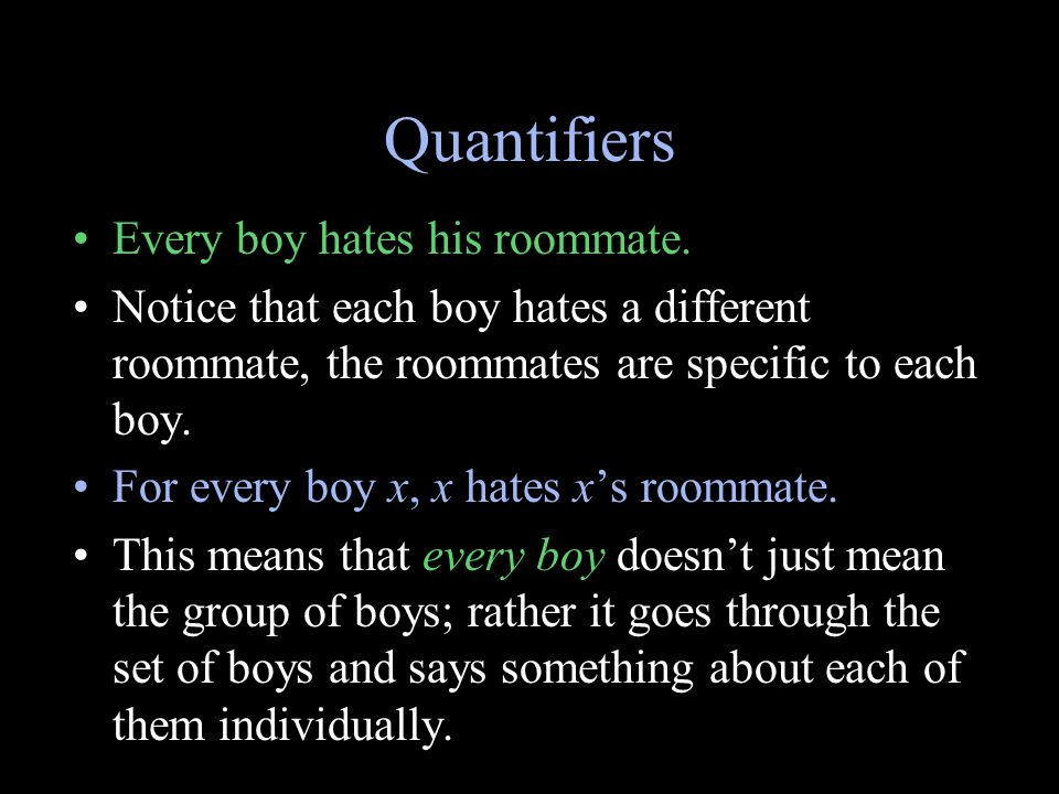 Quantifiers Every boy hates his roommate. Notice that each boy hates a different roommate, the roommates are specific to each boy. For every boy x, x
