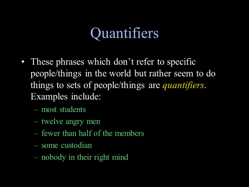 Quantifiers These phrases which don't refer to specific people/things in the world but rather seem to do things to sets of people/things are quantifiers.