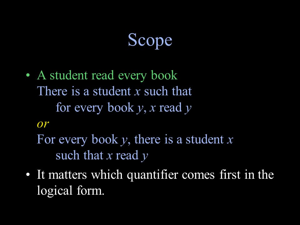 Scope A student read every book There is a student x such that for every book y, x read y or For every book y, there is a student x such that x read y It matters which quantifier comes first in the logical form.