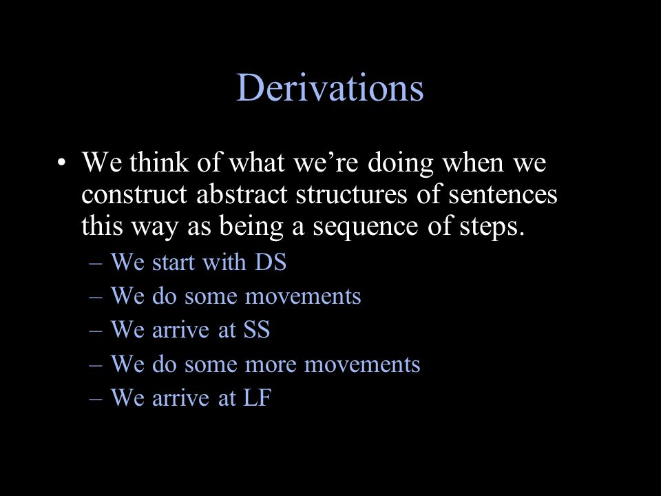 Derivations We think of what we're doing when we construct abstract structures of sentences this way as being a sequence of steps. –We start with DS –