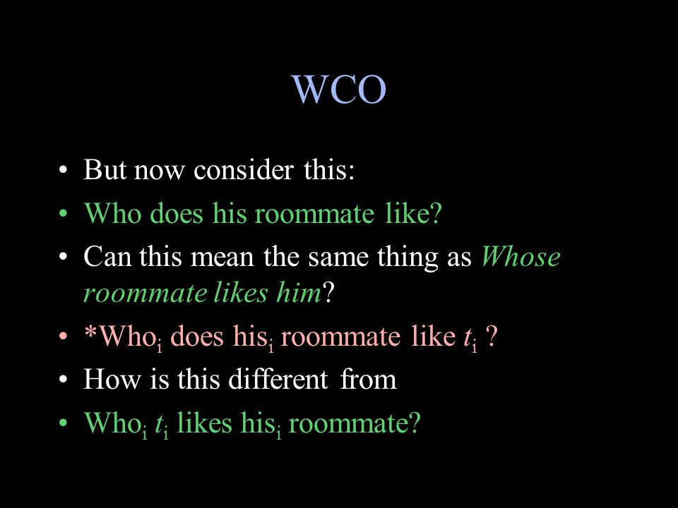 WCO But now consider this: Who does his roommate like? Can this mean the same thing as Whose roommate likes him? *Who i does his i roommate like t i ?