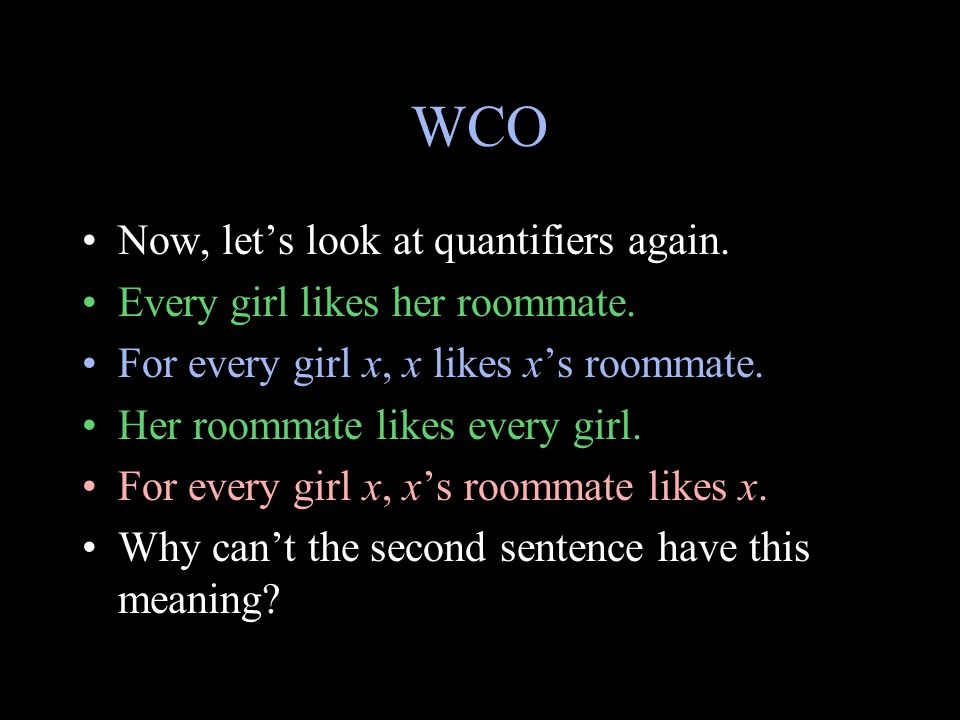 WCO Now, let's look at quantifiers again. Every girl likes her roommate. For every girl x, x likes x's roommate. Her roommate likes every girl. For ev