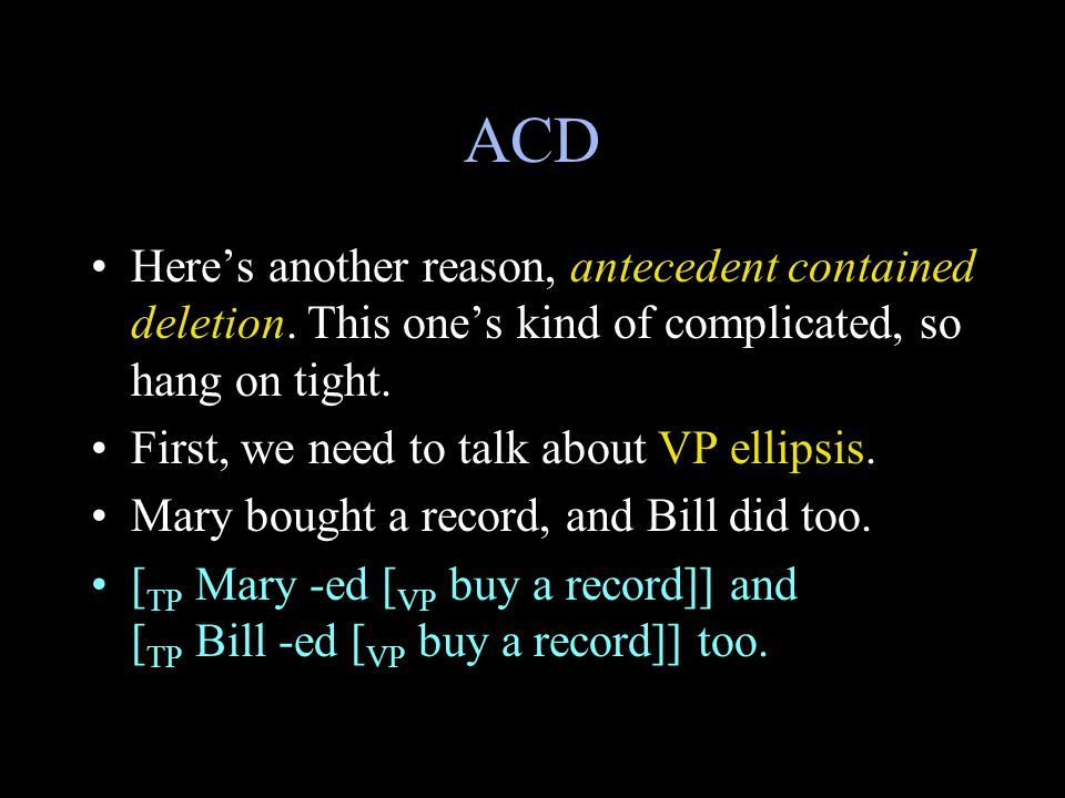 ACD Here's another reason, antecedent contained deletion.