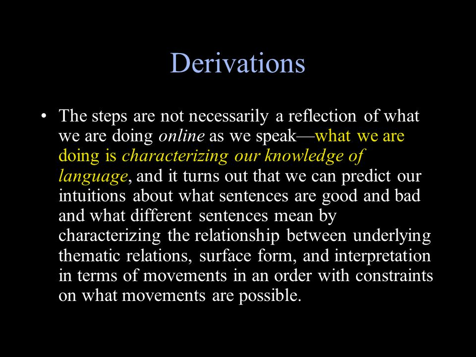 Derivations The steps are not necessarily a reflection of what we are doing online as we speak—what we are doing is characterizing our knowledge of language, and it turns out that we can predict our intuitions about what sentences are good and bad and what different sentences mean by characterizing the relationship between underlying thematic relations, surface form, and interpretation in terms of movements in an order with constraints on what movements are possible.