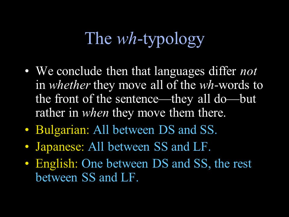 The wh-typology We conclude then that languages differ not in whether they move all of the wh-words to the front of the sentence—they all do—but rather in when they move them there.