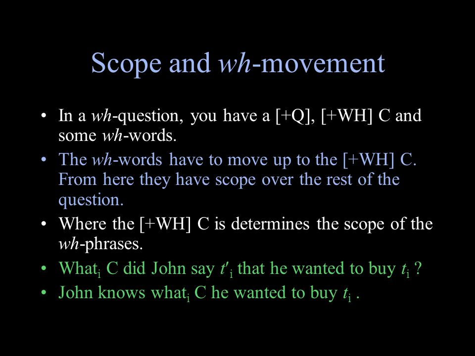 Scope and wh-movement In a wh-question, you have a [+Q], [+WH] C and some wh-words.