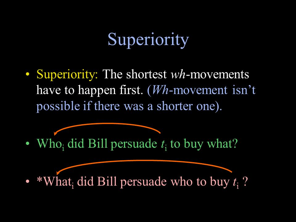 Superiority Superiority: The shortest wh-movements have to happen first.