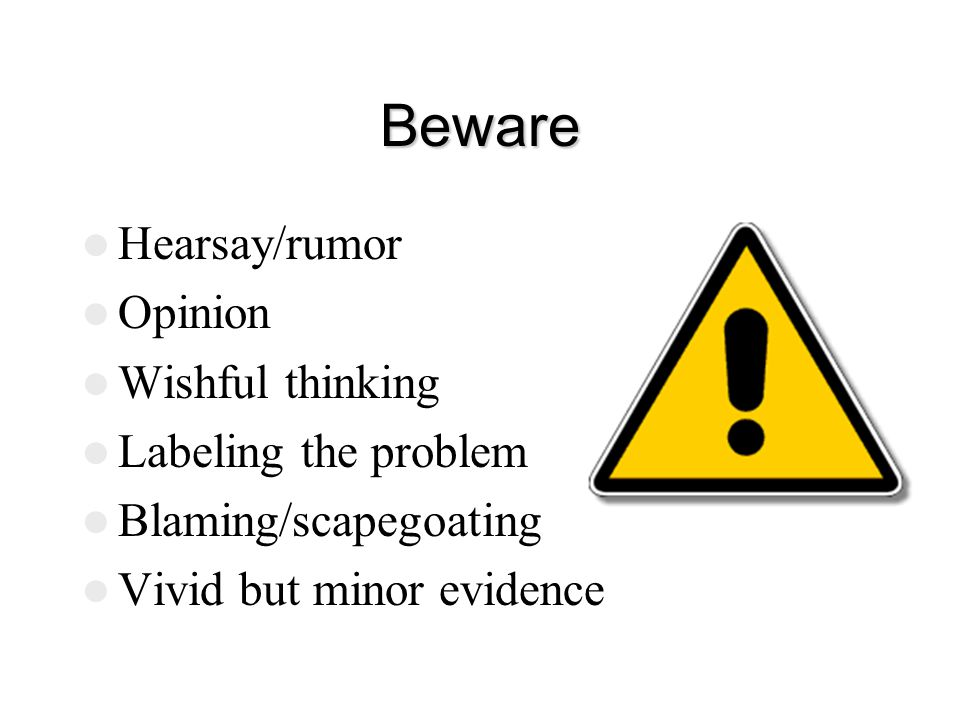 Beware Hearsay/rumor Opinion Wishful thinking Labeling the problem Blaming/scapegoating Vivid but minor evidence