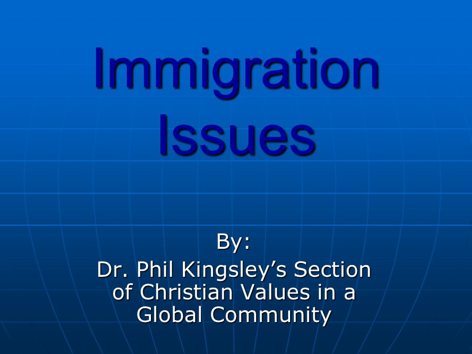 Immigration Issues By: Dr. Phil Kingsley's Section of Christian Values in a Global Community