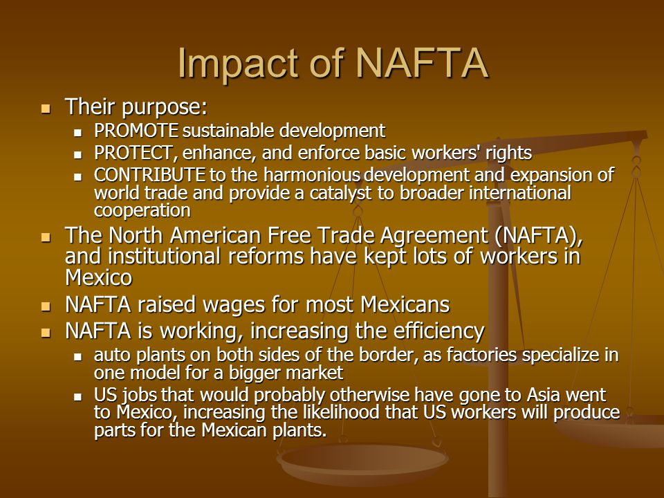 Impact of NAFTA Their purpose: Their purpose: PROMOTE sustainable development PROMOTE sustainable development PROTECT, enhance, and enforce basic work