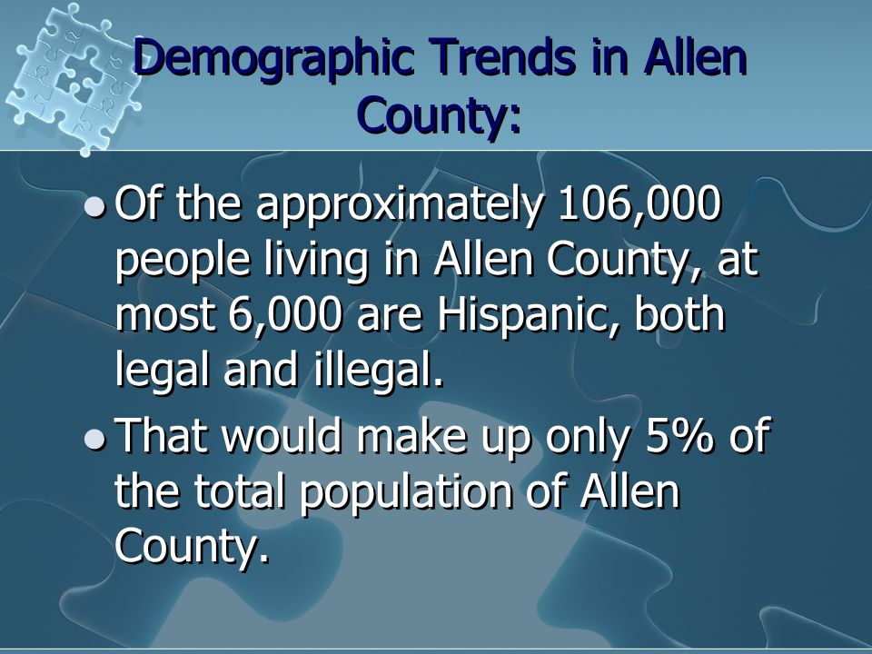 Demographic Trends in Allen County: Of the approximately 106,000 people living in Allen County, at most 6,000 are Hispanic, both legal and illegal. Th
