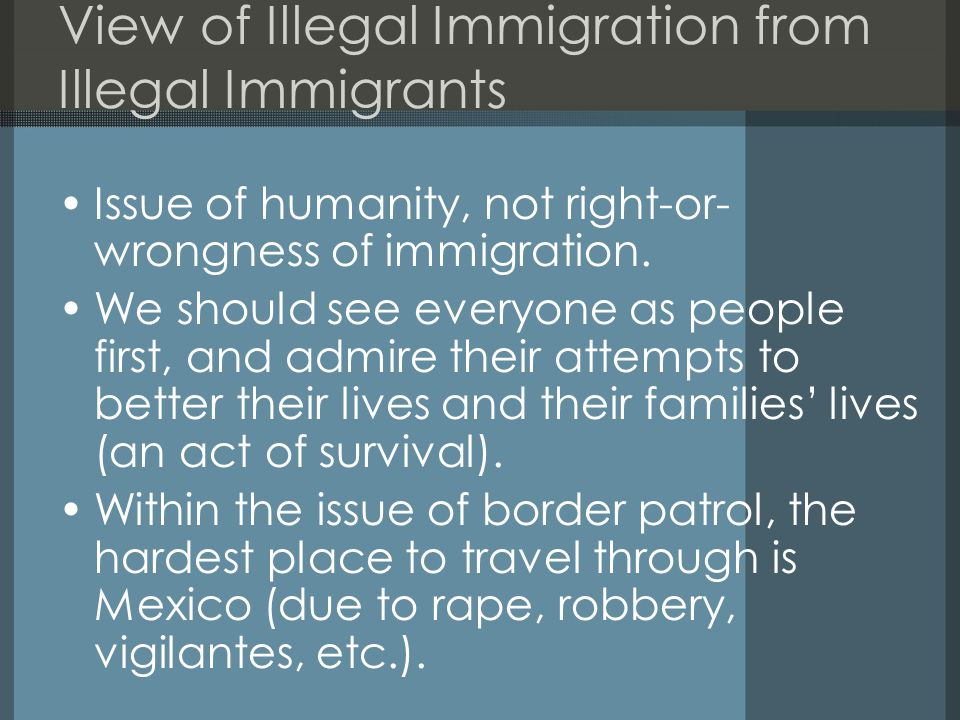 View of Illegal Immigration from Illegal Immigrants Issue of humanity, not right-or- wrongness of immigration. We should see everyone as people first,