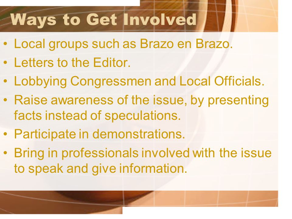 Ways to Get Involved Local groups such as Brazo en Brazo. Letters to the Editor. Lobbying Congressmen and Local Officials. Raise awareness of the issu