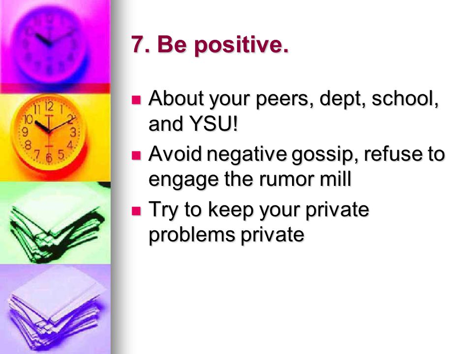 7. Be positive. About your peers, dept, school, and YSU.