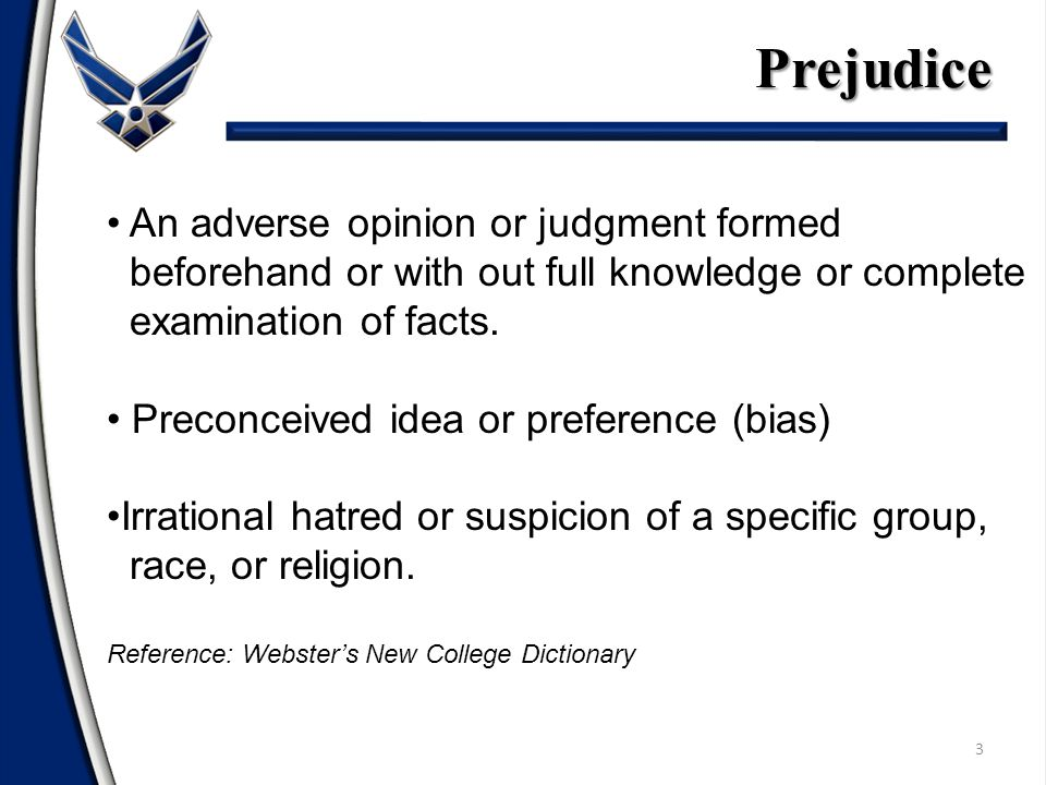 3Prejudice An adverse opinion or judgment formed beforehand or with out full knowledge or complete examination of facts.