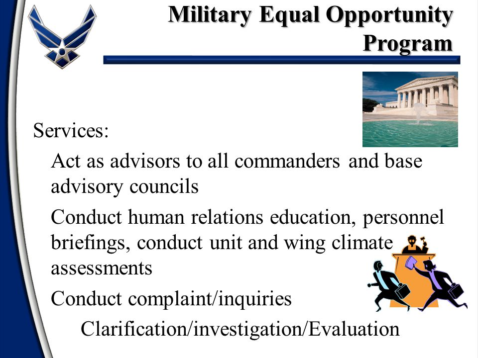 Services: Act as advisors to all commanders and base advisory councils Conduct human relations education, personnel briefings, conduct unit and wing climate assessments Conduct complaint/inquiries Clarification/investigation/Evaluation Military Equal Opportunity Program