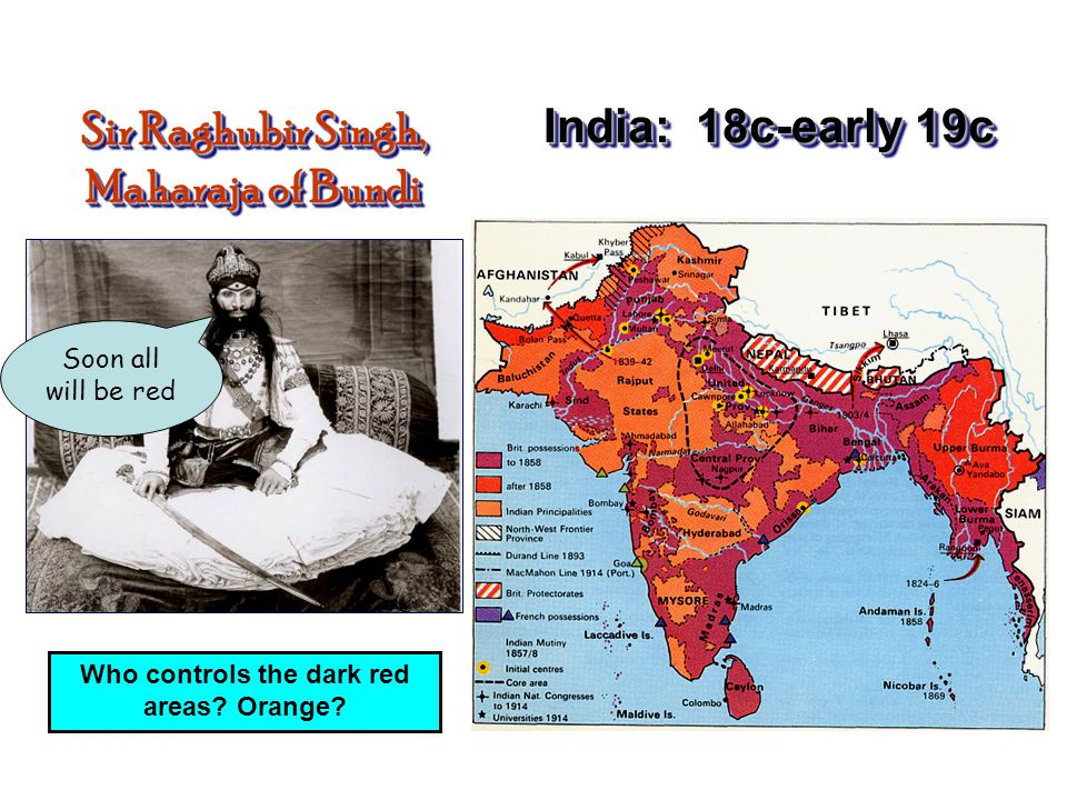 India: 18c-early 19c Sir Raghubir Singh, Maharaja of Bundi Soon all will be red Who controls the dark red areas.