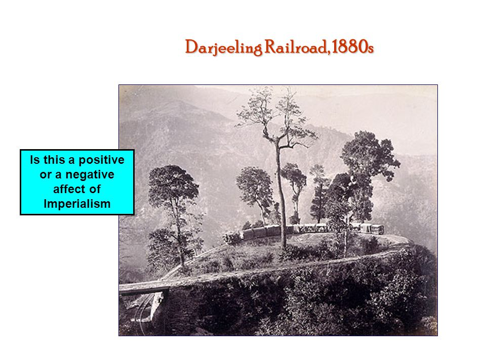 Darjeeling Railroad, 1880s Is this a positive or a negative affect of Imperialism