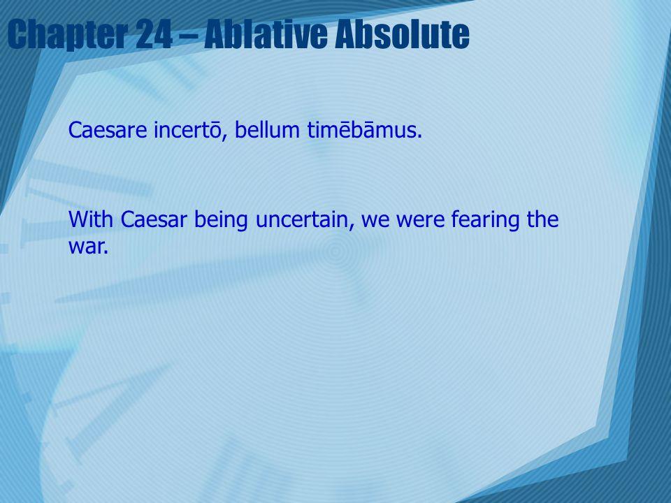 Chapter 24 – Ablative Absolute Caesare incertō, bellum timēbāmus. With Caesar being uncertain, we were fearing the war.