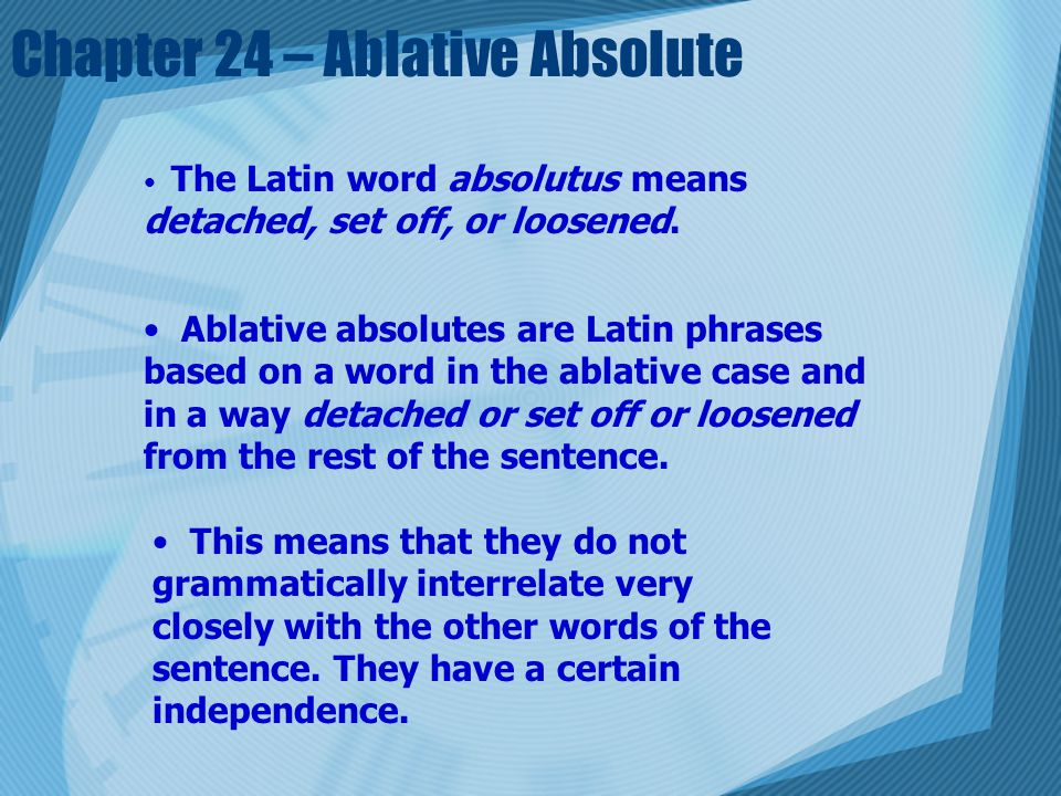 Chapter 24 – Ablative Absolute The Latin word absolutus means detached, set off, or loosened.