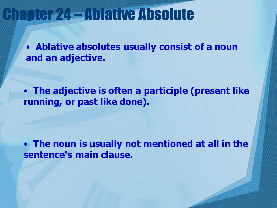 Chapter 24 – Ablative Absolute Ablative absolutes usually consist of a noun and an adjective.