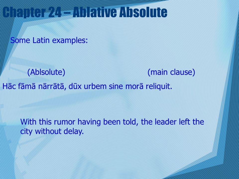 Chapter 24 – Ablative Absolute Some Latin examples: (Ablsolute) (main clause) Hāc fāmā nārrātā, dūx urbem sine morā reliquit. With this rumor having b