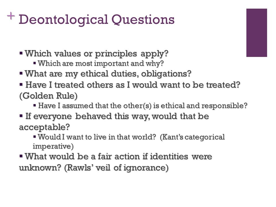 + Deontological Questions  Which values or principles apply.