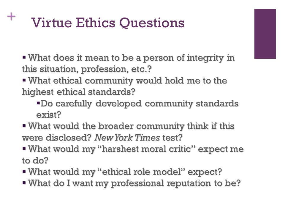 + Virtue Ethics Questions  What does it mean to be a person of integrity in this situation, profession, etc..
