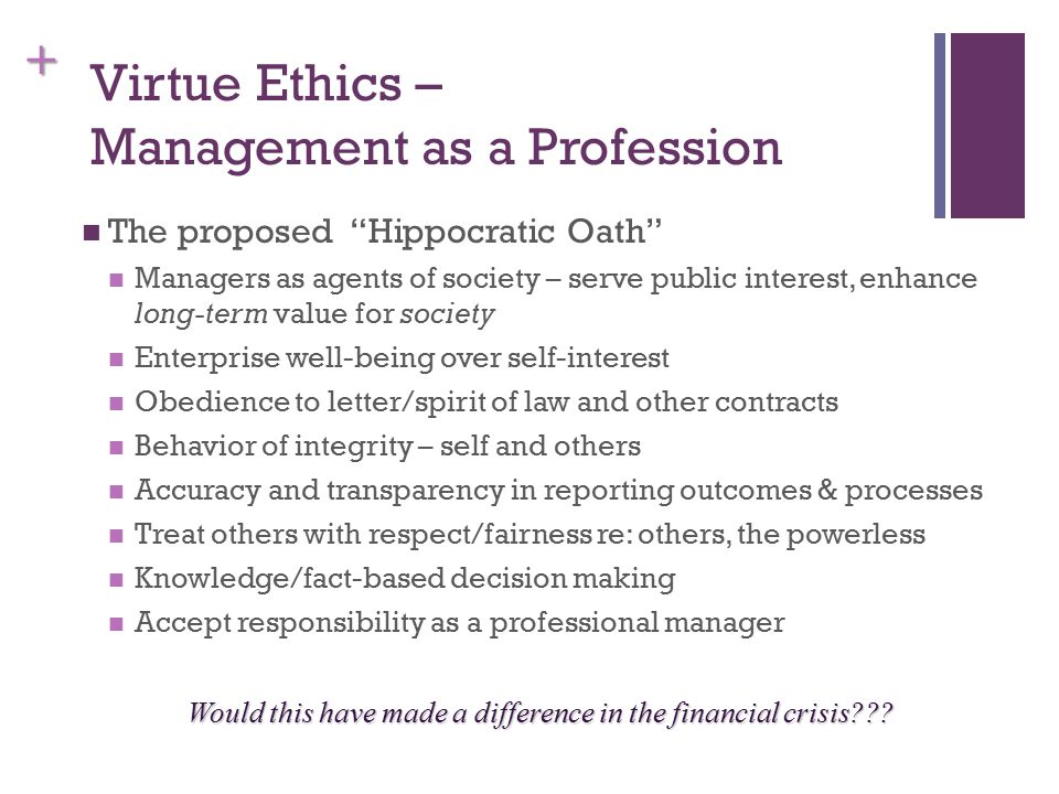 + Virtue Ethics – Management as a Profession The proposed Hippocratic Oath Managers as agents of society – serve public interest, enhance long-term value for society Enterprise well-being over self-interest Obedience to letter/spirit of law and other contracts Behavior of integrity – self and others Accuracy and transparency in reporting outcomes & processes Treat others with respect/fairness re: others, the powerless Knowledge/fact-based decision making Accept responsibility as a professional manager Would this have made a difference in the financial crisis