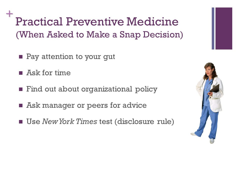 + Practical Preventive Medicine (When Asked to Make a Snap Decision) Pay attention to your gut Ask for time Find out about organizational policy Ask manager or peers for advice Use New York Times test (disclosure rule)