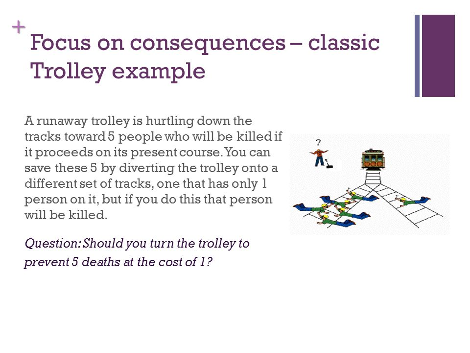 + Focus on consequences – classic Trolley example A runaway trolley is hurtling down the tracks toward 5 people who will be killed if it proceeds on its present course.