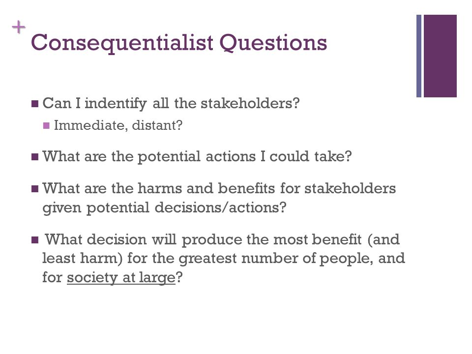 + Consequentialist Questions Can I indentify all the stakeholders.