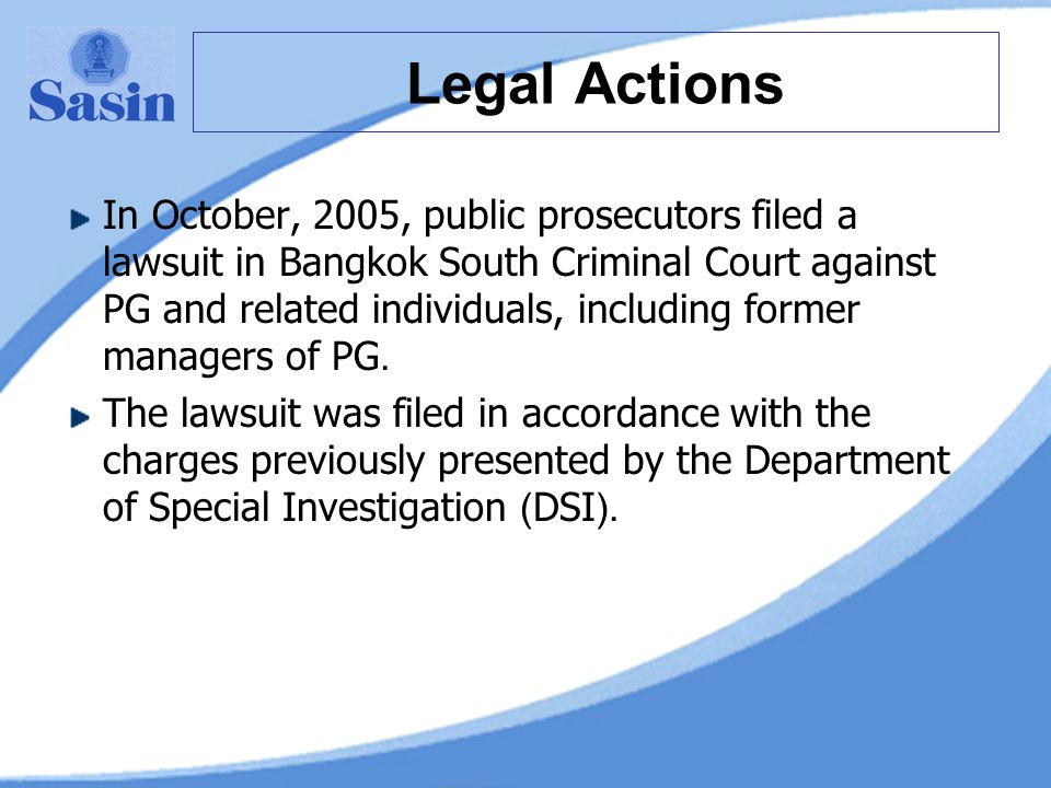 Legal Actions In October, 2005, public prosecutors filed a lawsuit in Bangkok South Criminal Court against PG and related individuals, including former managers of PG.