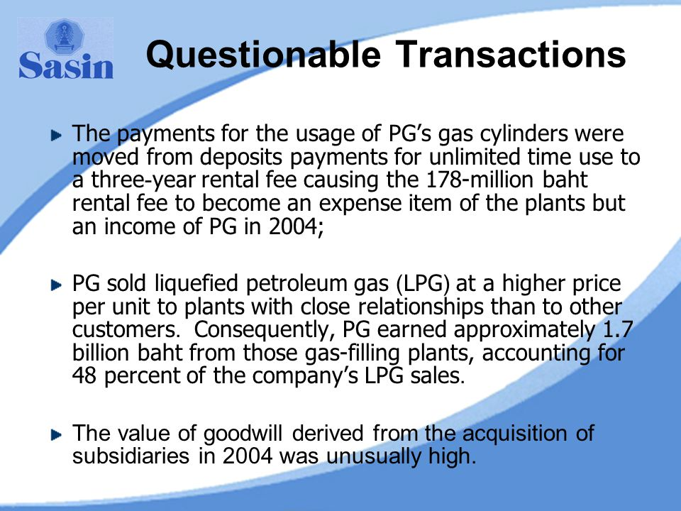 Questionable Transactions The payments for the usage of PG's gas cylinders were moved from deposits payments for unlimited time use to a three-year rental fee causing the 178-million baht rental fee to become an expense item of the plants but an income of PG in 2004; PG sold liquefied petroleum gas (LPG) at a higher price per unit to plants with close relationships than to other customers.