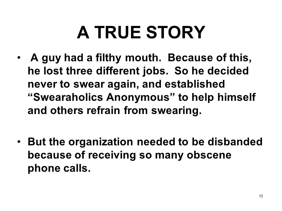 "15 A TRUE STORY A guy had a filthy mouth. Because of this, he lost three different jobs. So he decided never to swear again, and established ""Swearaho"