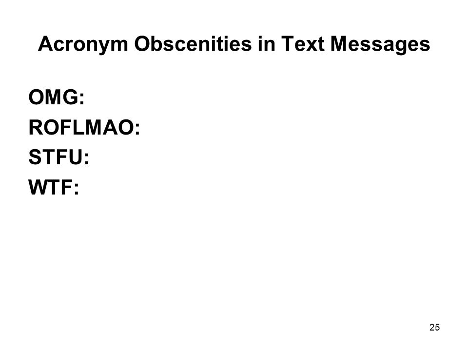 Acronym Obscenities in Text Messages OMG: ROFLMAO: STFU: WTF: 25