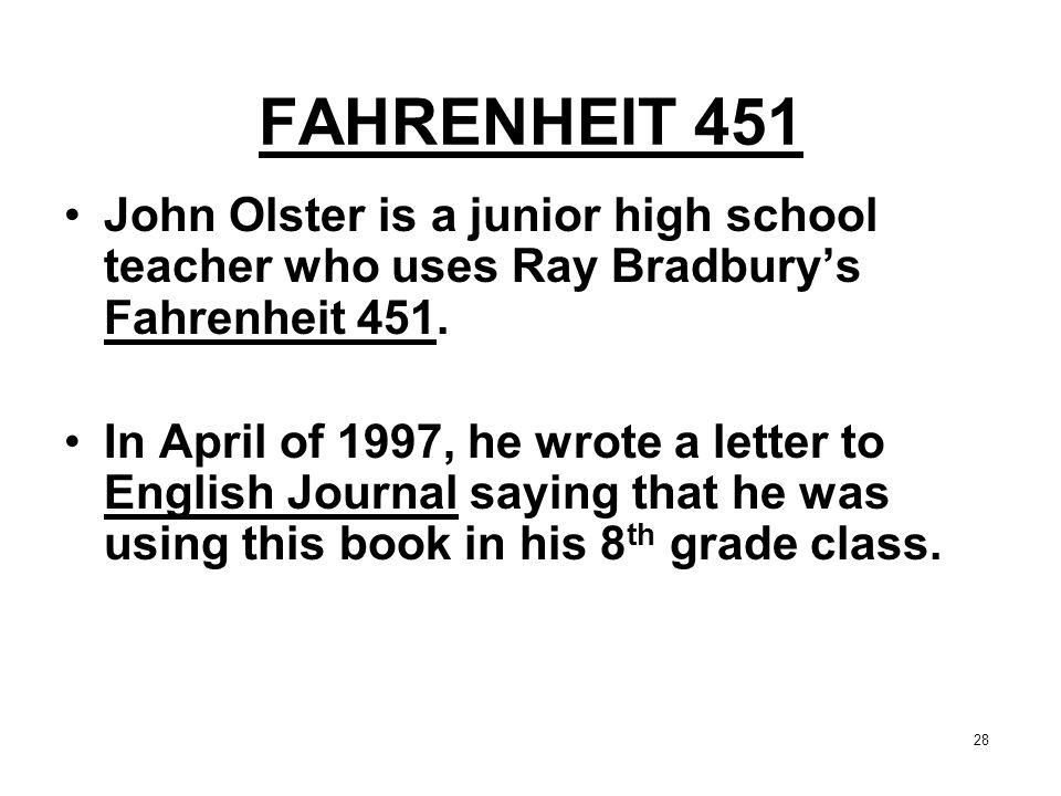 28 FAHRENHEIT 451 John Olster is a junior high school teacher who uses Ray Bradbury's Fahrenheit 451. In April of 1997, he wrote a letter to English J