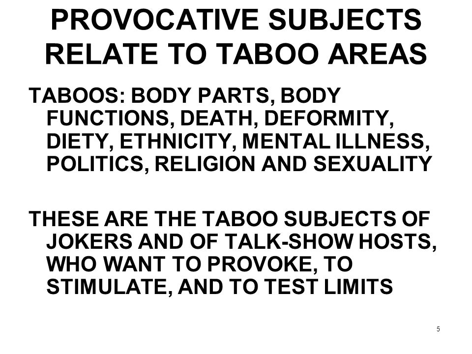 5 PROVOCATIVE SUBJECTS RELATE TO TABOO AREAS TABOOS: BODY PARTS, BODY FUNCTIONS, DEATH, DEFORMITY, DIETY, ETHNICITY, MENTAL ILLNESS, POLITICS, RELIGIO
