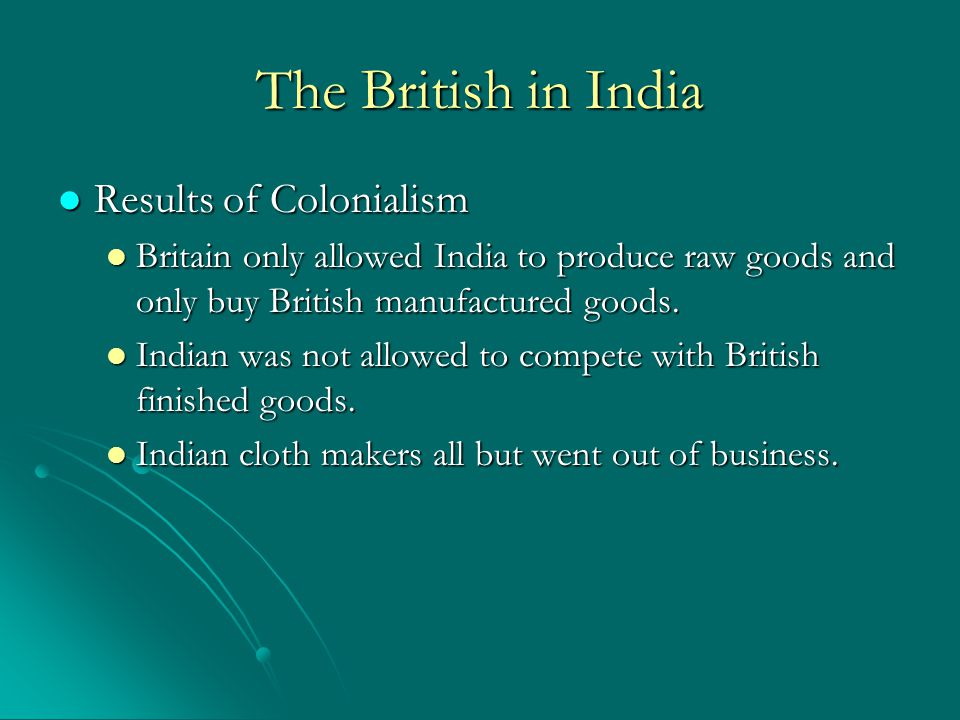 The British in India Positives Positives India gained a vast railway system India gained a vast railway system Telephone, telegraph lines Telephone, telegraph lines Bridges, dams, and canals Bridges, dams, and canals Schools and colleges Schools and colleges Ended local warfare Ended local warfare Negatives Negatives British held most of the political and economic control of India.
