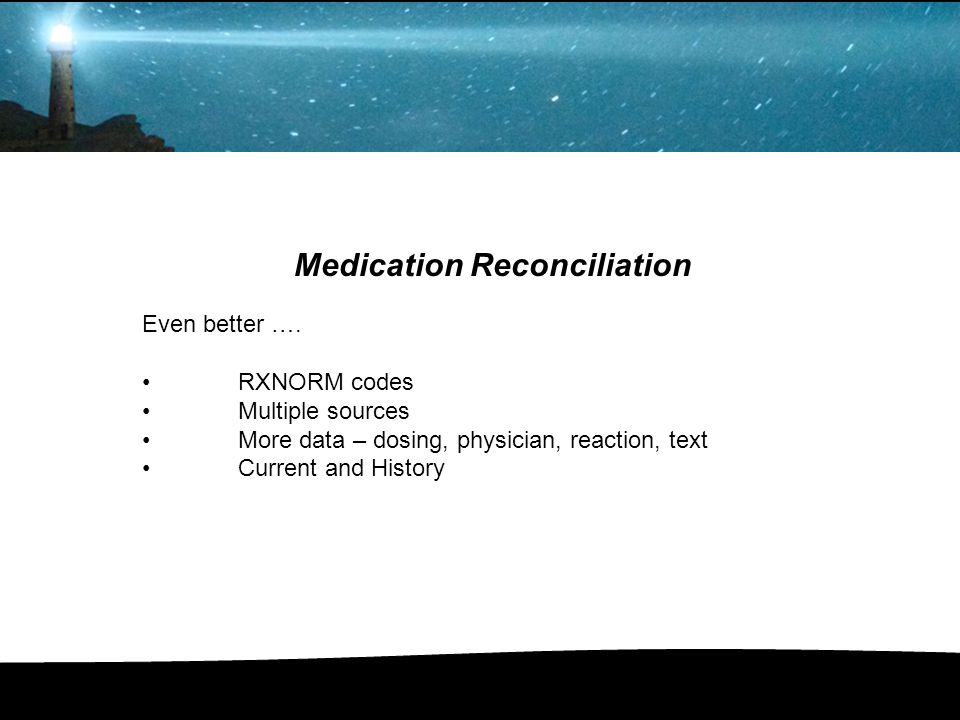 Medication Reconciliation Even better …. RXNORM codes Multiple sources More data – dosing, physician, reaction, text Current and History