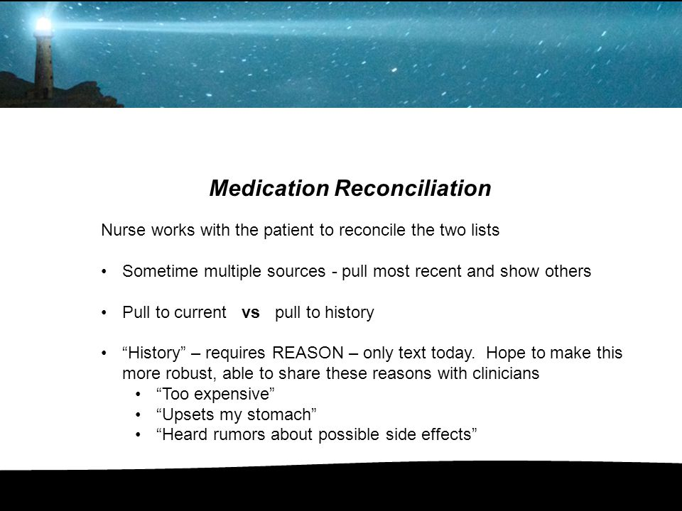 Medication Reconciliation Nurse works with the patient to reconcile the two lists Sometime multiple sources - pull most recent and show others Pull to
