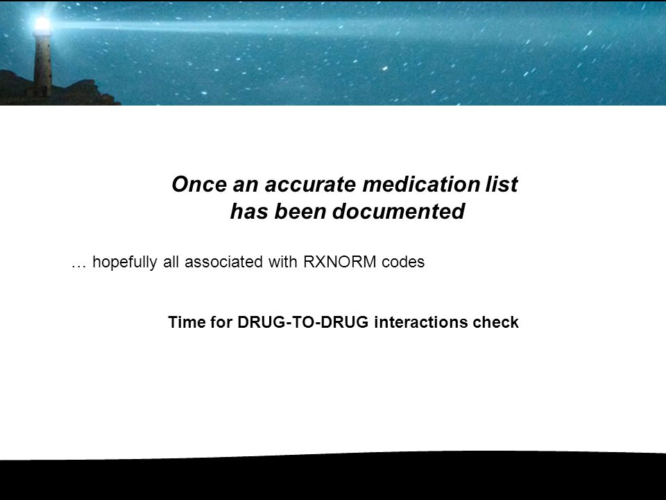 Once an accurate medication list has been documented … hopefully all associated with RXNORM codes Time for DRUG-TO-DRUG interactions check