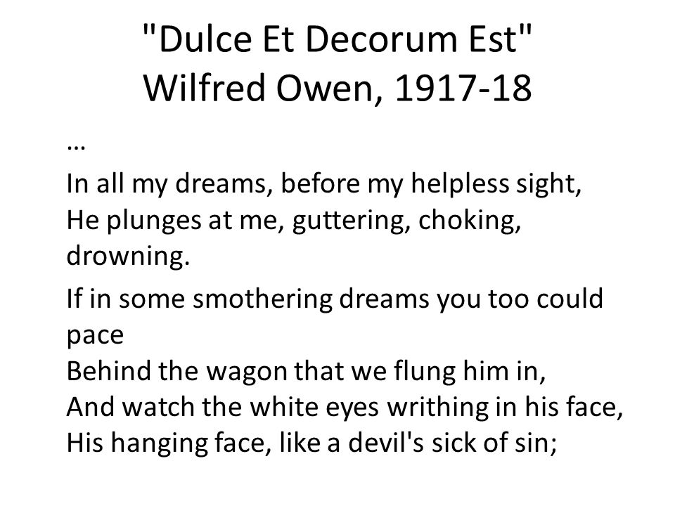 Dulce Et Decorum Est Wilfred Owen, 1917-18 … In all my dreams, before my helpless sight, He plunges at me, guttering, choking, drowning.